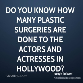 Joseph Jackson - Do you know how many plastic surgeries are done to the actors and actresses in Hollywood?