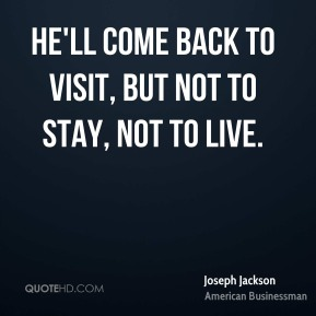 He'll come back to visit, but not to stay, not to live.