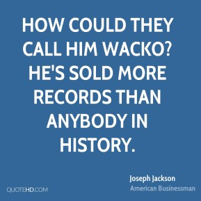 Joseph Jackson - How could they call him wacko? He's sold more records than anybody in history.