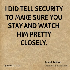 I did tell security to make sure you stay and watch him pretty closely.