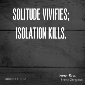 Solitude vivifies; isolation kills.