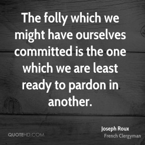 Joseph Roux - The folly which we might have ourselves committed is the one which we are least ready to pardon in another.