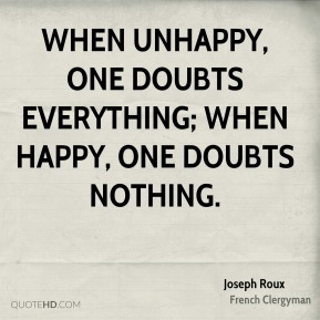 When unhappy, one doubts everything; when happy, one doubts nothing.