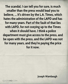 Joseph Wambaugh  - The scandal, I can tell you for sure, is much smaller than the press would lead you to believe, ... It's driven by the L.A. Times, which hates the administration of the LAPD and has for many years. Part of the fault of that lies with LAPD, for not cozying up to the Times when it should have. I think a police department must give access to the press, and be open with the press, and the LAPD was not for many years, and they're paying the price for it now.