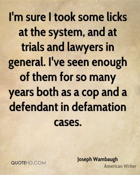 I'm sure I took some licks at the system, and at trials and lawyers in general. I've seen enough of them for so many years both as a cop and a defendant in defamation cases.