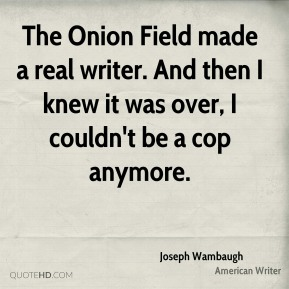 Joseph Wambaugh - The Onion Field made a real writer. And then I knew it was over, I couldn't be a cop anymore.