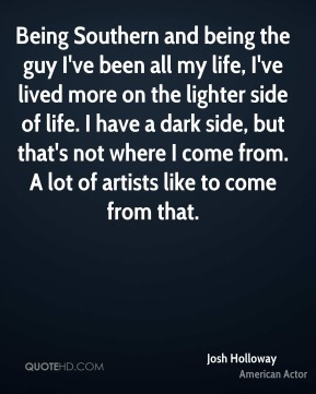 Josh Holloway - Being Southern and being the guy I've been all my life, I've lived more on the lighter side of life. I have a dark side, but that's not where I come from. A lot of artists like to come from that.