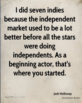 Josh Holloway - I did seven indies because the independent market used to be a lot better before all the stars were doing independents. As a beginning actor, that's where you started.