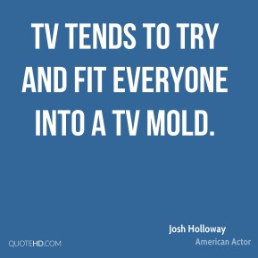 Josh Holloway - TV tends to try and fit everyone into a TV mold.