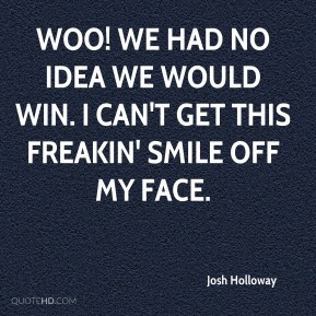 Josh Holloway  - Woo! We had no idea we would win. I can't get this freakin' smile off my face.