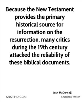 Josh McDowell - Because the New Testament provides the primary historical source for information on the resurrection, many critics during the 19th century attacked the reliability of these biblical documents.