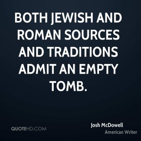 Josh McDowell - Both Jewish and Roman sources and traditions admit an empty tomb.