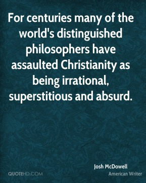 Josh McDowell - For centuries many of the world's distinguished philosophers have assaulted Christianity as being irrational, superstitious and absurd.