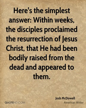 Here's the simplest answer: Within weeks, the disciples proclaimed the resurrection of Jesus Christ, that He had been bodily raised from the dead and appeared to them.