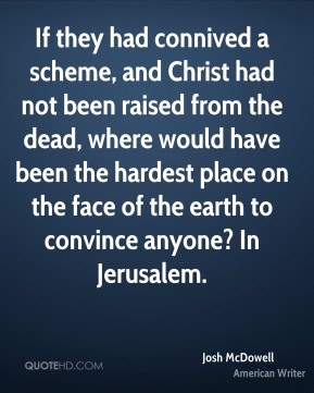 If they had connived a scheme, and Christ had not been raised from the dead, where would have been the hardest place on the face of the earth to convince anyone? In Jerusalem.