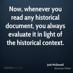 Now, whenever you read any historical document, you always evaluate it in light of the historical context.