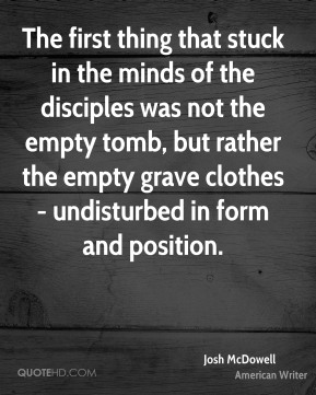 The first thing that stuck in the minds of the disciples was not the empty tomb, but rather the empty grave clothes - undisturbed in form and position.