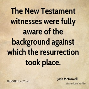 Josh McDowell - The New Testament witnesses were fully aware of the background against which the resurrection took place.