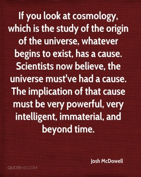 Josh McDowell  - If you look at cosmology, which is the study of the origin of the universe, whatever begins to exist, has a cause. Scientists now believe, the universe must've had a cause. The implication of that cause must be very powerful, very intelligent, immaterial, and beyond time.