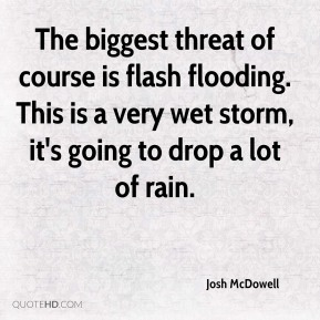 Josh McDowell  - The biggest threat of course is flash flooding. This is a very wet storm, it's going to drop a lot of rain.