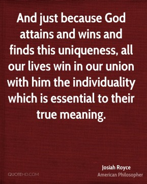 Josiah Royce - And just because God attains and wins and finds this uniqueness, all our lives win in our union with him the individuality which is essential to their true meaning.