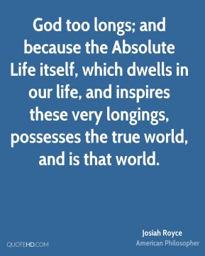 Josiah Royce - God too longs; and because the Absolute Life itself, which dwells in our life, and inspires these very longings, possesses the true world, and is that world.