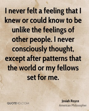 Josiah Royce - I never felt a feeling that I knew or could know to be unlike the feelings of other people. I never consciously thought, except after patterns that the world or my fellows set for me.