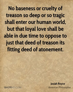 No baseness or cruelty of treason so deep or so tragic shall enter our human world, but that loyal love shall be able in due time to oppose to just that deed of treason its fitting deed of atonement.