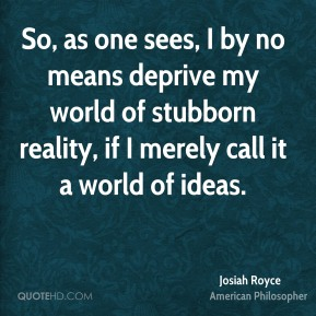 So, as one sees, I by no means deprive my world of stubborn reality, if I merely call it a world of ideas.