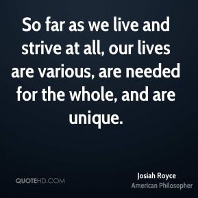 So far as we live and strive at all, our lives are various, are needed for the whole, and are unique.