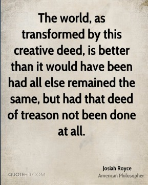 Josiah Royce - The world, as transformed by this creative deed, is better than it would have been had all else remained the same, but had that deed of treason not been done at all.