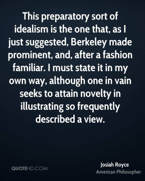 Josiah Royce - This preparatory sort of idealism is the one that, as I just suggested, Berkeley made prominent, and, after a fashion familiar. I must state it in my own way, although one in vain seeks to attain novelty in illustrating so frequently described a view.