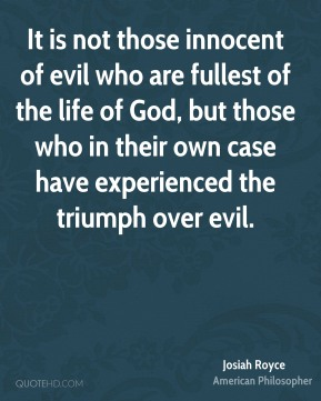 Josiah Royce  - It is not those innocent of evil who are fullest of the life of God, but those who in their own case have experienced the triumph over evil.