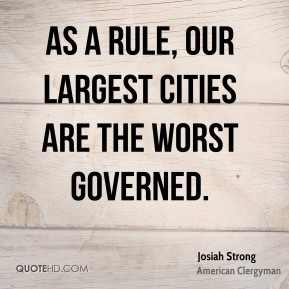 Josiah Strong - As a rule, our largest cities are the worst governed.