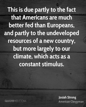 This is due partly to the fact that Americans are much better fed than Europeans, and partly to the undeveloped resources of a new country, but more largely to our climate, which acts as a constant stimulus.