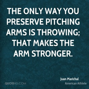Juan Marichal - The only way you preserve pitching arms is throwing; that makes the arm stronger.