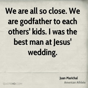 Juan Marichal - We are all so close. We are godfather to each others' kids. I was the best man at Jesus' wedding.