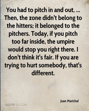 Juan Marichal  - You had to pitch in and out, ... Then, the zone didn't belong to the hitters; it belonged to the pitchers. Today, if you pitch too far inside, the umpire would stop you right there. I don't think it's fair. If you are trying to hurt somebody, that's different.