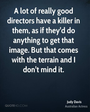 A lot of really good directors have a killer in them, as if they'd do anything to get that image. But that comes with the terrain and I don't mind it.