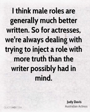 I think male roles are generally much better written. So for actresses, we're always dealing with trying to inject a role with more truth than the writer possibly had in mind.