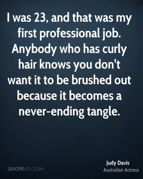 I was 23, and that was my first professional job. Anybody who has curly hair knows you don't want it to be brushed out because it becomes a never-ending tangle.