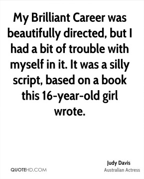 Judy Davis - My Brilliant Career was beautifully directed, but I had a bit of trouble with myself in it. It was a silly script, based on a book this 16-year-old girl wrote.