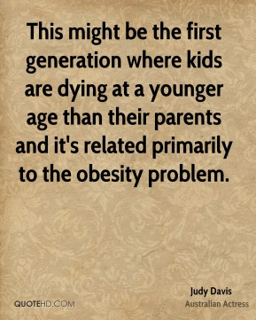 This might be the first generation where kids are dying at a younger age than their parents and it's related primarily to the obesity problem.