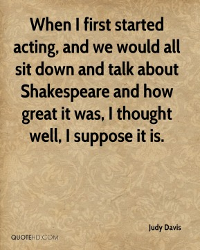 Judy Davis  - When I first started acting, and we would all sit down and talk about Shakespeare and how great it was, I thought well, I suppose it is.
