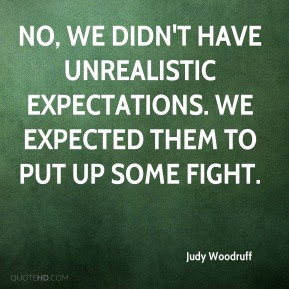 No, we didn't have unrealistic expectations. We expected them to put up some fight.