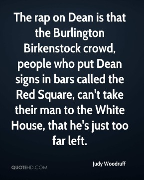 Judy Woodruff  - The rap on Dean is that the Burlington Birkenstock crowd, people who put Dean signs in bars called the Red Square, can't take their man to the White House, that he's just too far left.