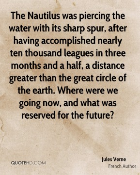 The Nautilus was piercing the water with its sharp spur, after having accomplished nearly ten thousand leagues in three months and a half, a distance greater than the great circle of the earth. Where were we going now, and what was reserved for the future?