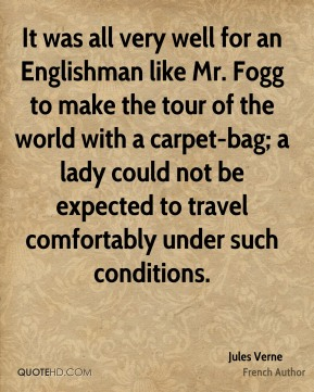 It was all very well for an Englishman like Mr. Fogg to make the tour of the world with a carpet-bag; a lady could not be expected to travel comfortably under such conditions.