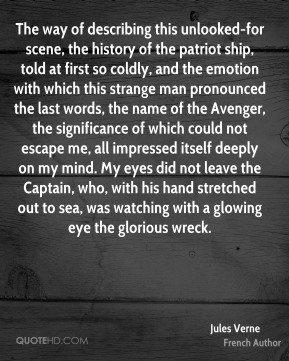 The way of describing this unlooked-for scene, the history of the patriot ship, told at first so coldly, and the emotion with which this strange man pronounced the last words, the name of the Avenger, the significance of which could not escape me, all impressed itself deeply on my mind. My eyes did not leave the Captain, who, with his hand stretched out to sea, was watching with a glowing eye the glorious wreck.