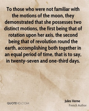 To those who were not familiar with the motions of the moon, they demonstrated that she possesses two distinct motions, the first being that of rotation upon her axis, the second being that of revolution round the earth, accomplishing both together in an equal period of time, that is to say, in twenty-seven and one-third days.